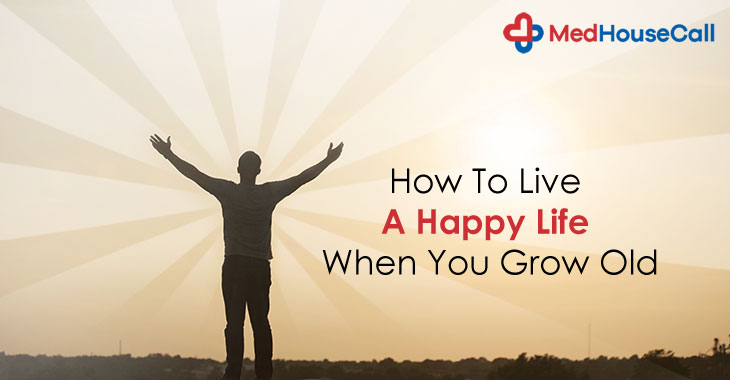 How To Live A Happy Life When You Grow Old